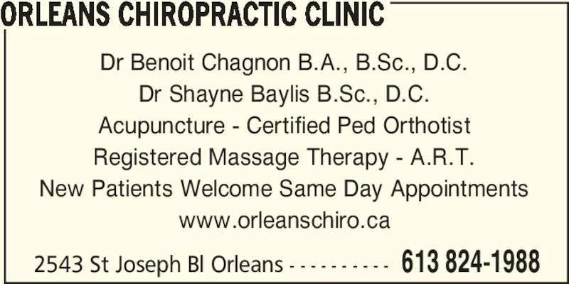 Orleans Chiropractic Clinic (613-824-1988) - Display Ad - Dr Benoit Chagnon B.A., B.Sc., D.C. Dr Shayne Baylis B.Sc., D.C. Acupuncture - Certified Ped Orthotist Registered Massage Therapy - A.R.T. New Patients Welcome Same Day Appointments www.orleanschiro.ca 2543 St Joseph Bl Orleans - - - - - - - - - - 613 824-1988 ORLEANS CHIROPRACTIC CLINIC