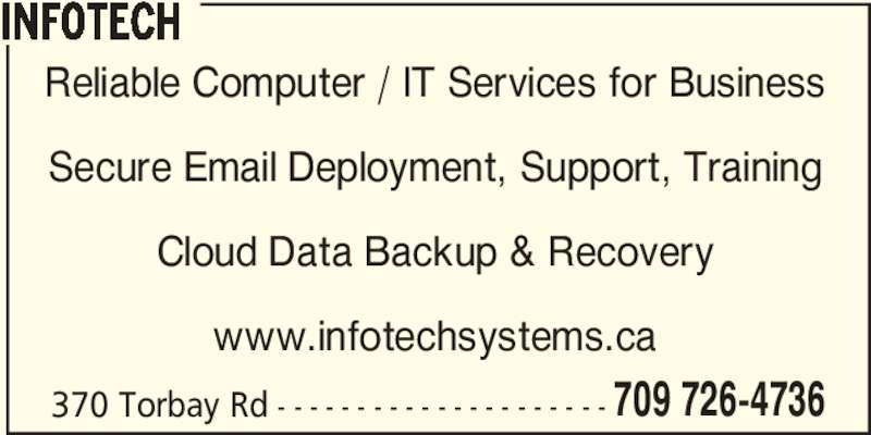 Infotech (709-726-4736) - Display Ad - 370 Torbay Rd - - - - - - - - - - - - - - - - - - - - - 709 726-4736 INFOTECH Reliable Computer / IT Services for Business Secure Email Deployment, Support, Training Cloud Data Backup & Recovery www.infotechsystems.ca