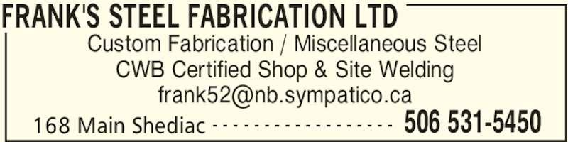 Frank's Steel Fabrication Ltd (506-531-5450) - Display Ad - FRANK'S STEEL FABRICATION LTD 168 Main Shediac 506 531-5450- - - - - - - - - - - - - - - - - - Custom Fabrication / Miscellaneous Steel CWB Certified Shop & Site Welding