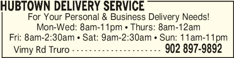 Hubtown Delivery Service (902-897-9892) - Display Ad - For Your Personal & Business Delivery Needs! Mon-Wed: 8am-11pm π Thurs: 8am-12am Fri: 8am-2:30am π Sat: 9am-2:30am π Sun: 11am-11pm HUBTOWN DELIVERY SERVICE Vimy Rd Truro - - - - - - - - - - - - - - - - - - - - - 902 897-9892
