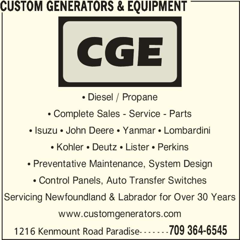 Custom Generators & Equipment (709-364-6545) - Display Ad - 1216 Kenmount Road Paradise- - - - - - -709 364-6545 • Diesel / Propane • Complete Sales - Service - Parts • Isuzu • John Deere • Yanmar • Lombardini • Kohler • Deutz • Lister • Perkins • Preventative Maintenance, System Design • Control Panels, Auto Transfer Switches Servicing Newfoundland & Labrador for Over 30 Years www.customgenerators.com CUSTOM GENERATORS & EQUIPMENT