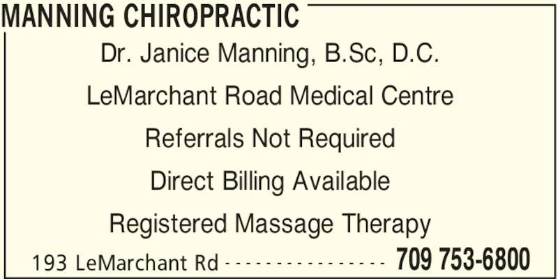 Manning Chiropractic (709-753-6800) - Display Ad - MANNING CHIROPRACTIC 193 LeMarchant Rd 709 753-6800- - - - - - - - - - - - - - - - Dr. Janice Manning, B.Sc, D.C. LeMarchant Road Medical Centre Referrals Not Required Direct Billing Available Registered Massage Therapy