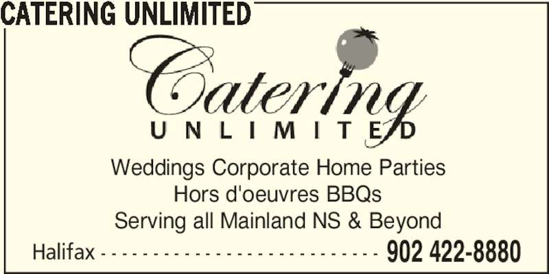 Catering Unlimited (902-422-8880) - Display Ad - CATERING UNLIMITED Halifax - - - - - - - - - - - - - - - - - - - - - - - - - - - 902 422-8880 Weddings Corporate Home Parties Hors d'oeuvres BBQs Serving all Mainland NS & Beyond