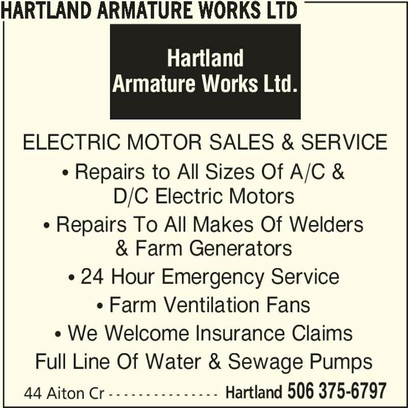 Hartland Armature Works Ltd (5063756797) - Display Ad - 44 Aiton Cr - - - - - - - - - - - - - - - Hartland 506 375-6797 • Repairs to All Sizes Of A/C & D/C Electric Motors • Repairs To All Makes Of Welders & Farm Generators • 24 Hour Emergency Service • Farm Ventilation Fans • We Welcome Insurance Claims Full Line Of Water & Sewage Pumps ELECTRIC MOTOR SALES & SERVICE Hartland Armature Works Ltd. HARTLAND ARMATURE WORKS LTD