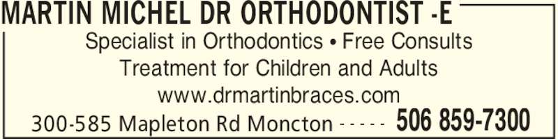 Dr Michel Martin Orthodontiste (5068597300) - Display Ad - MARTIN MICHEL DR ORTHODONTIST -E 300-585 Mapleton Rd Moncton 506 859-7300- - - - - Specialist in Orthodontics • Free Consults Treatment for Children and Adults www.drmartinbraces.com