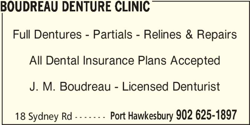 Boudreau Denture Clinic (902-625-1897) - Display Ad - BOUDREAU DENTURE CLINIC Full Dentures - Partials - Relines & Repairs All Dental Insurance Plans Accepted J. M. Boudreau - Licensed Denturist 18 Sydney Rd - - - - - - - Port Hawkesbury 902 625-1897