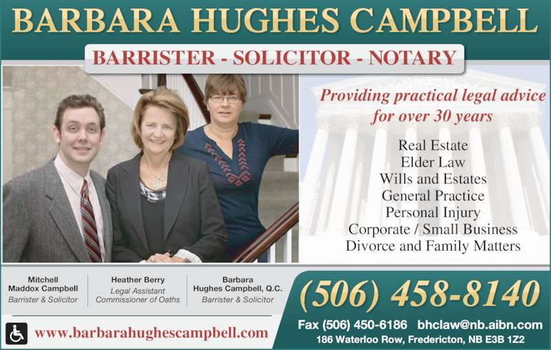Hughes Campbell Law Office (5064588140) - Display Ad - Divorce and Family Matters Providing practical legal advice for over 30 years Barbara Hughes Campbell, Q.C. Barrister & Solicitor Heather Berry Legal Assistant Commissioner of Oaths Mitchell Maddox Campbell Barrister & Solicitor BARRISTER - SOLICITOR - NOTARY www.barbarahughescampbell.com 186 Waterloo Row, Fredericton, NB E3B 1Z2 Real Estate Elder Law Wills and Estates General Practice Personal Injury Corporate / Small Business