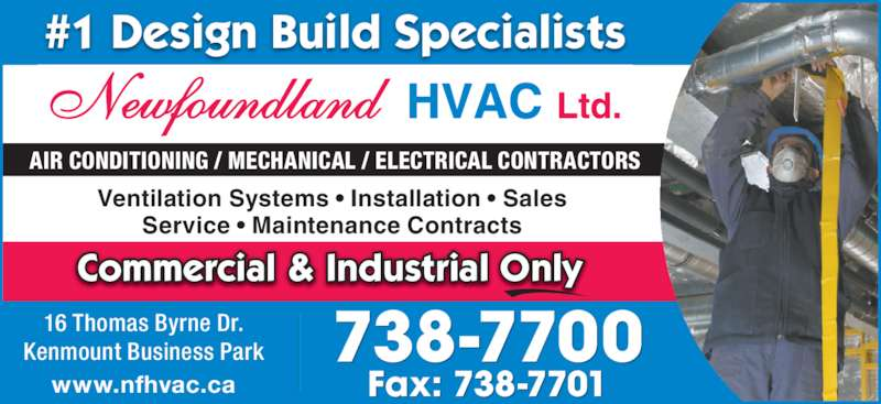 Newfoundland HVAC (709-738-7700) - Display Ad - 738-770016 Thomas Byrne Dr.Kenmount Business Park www.nfhvac.ca Fax: 738-7701 AIR CONDITIONING / MECHANICAL / ELECTRICAL CONTRACTORS #1 Design Build Specialists Commercial & Industrial Only Ventilation Systems • Installation • Sales Service • Maintenance Contracts