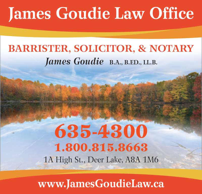 Goudie Law Office (7096354300) - Display Ad - James Goudie B.A., B.ED., LL.B. 635-4300 1.800.815.8663 www.JamesGoudieLaw.ca 1A High St., Deer Lake, A8A 1M6 James Goudie Law Office BARRISTER, SOLICITOR, & NOTARY