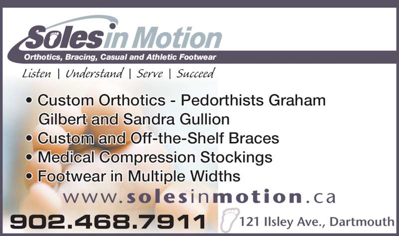 Soles in Motion (902-468-7911) - Display Ad - 902.468.7911 Listen  |  Understand  |  Serve  |  Succeed Orthotics, Bracing, Casual and Athletic Footwear www.soles inmotion .ca 121 Ilsley Ave., Dartmouth • Custom Orthotics - Pedorthists Graham    Gilbert and Sandra Gullion • Custom and Off-the-Shelf Braces • Medical Compression Stockings • Footwear in Multiple Widths