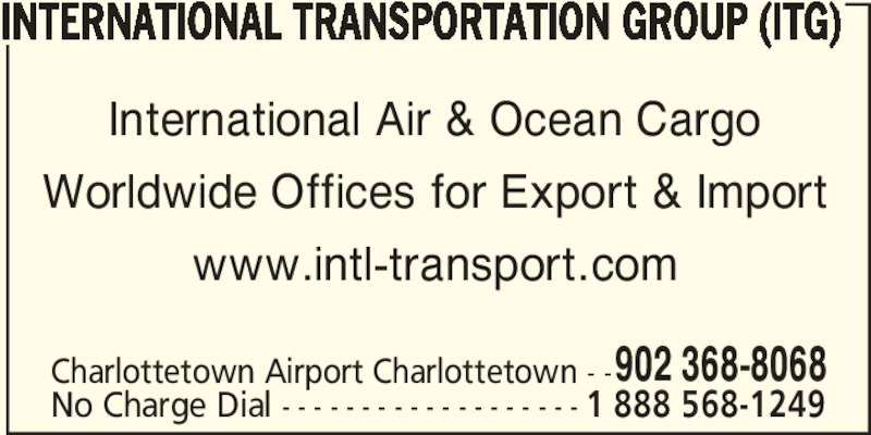 International Group (902-368-8068) - Display Ad - International Air & Ocean Cargo Worldwide Offices for Export & Import www.intl-transport.com Charlottetown Airport Charlottetown - -902 368-8068 No Charge Dial - - - - - - - - - - - - - - - - - - - 1 888 568-1249 INTERNATIONAL TRANSPORTATION GROUP (ITG)