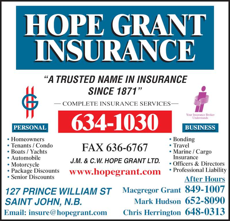 "Hope Grant J M&C W Ltd (5066341030) - Display Ad - After Hours Tenants / Condo Boats / Yachts Automobile Motorcycle Package Discounts Senior Discounts PERSONAL COMPLETE INSURANCE SERVICES ""A TRUSTED NAME IN INSURANCE SINCE 1871"" 127 PRINCE WILLIAM ST SAINT JOHN, N.B. FAX 636-6767 634-1030 Macgregor Grant  849-1007 Mark Hudson  652-8090 Chris Herrington  648-0313 www.hopegrant.com J.M. & C.W. HOPE GRANT LTD. Bonding Travel Marine / Cargo  Insurance Officers & Directors Professional Liability BUSINESS Homeowners"
