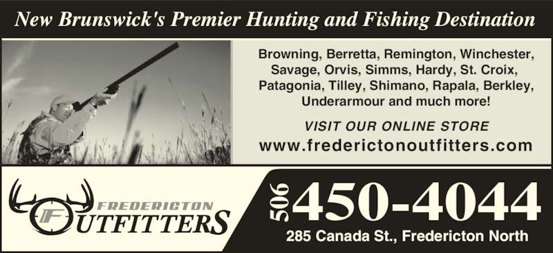 Fredericton Outfitters & Anglers (506-450-4044) - Display Ad - VISIT OUR ONLINE STORE www.frederictonoutfitters.com 285 Canada St., Fredericton North 450-4044 Browning, Berretta, Remington, Winchester, Savage, Orvis, Simms, Hardy, St. Croix,  Patagonia, Tilley, Shimano, Rapala, Berkley, Underarmour and much more! New Brunswick's Premier Hunting and Fishing Destination 50 50