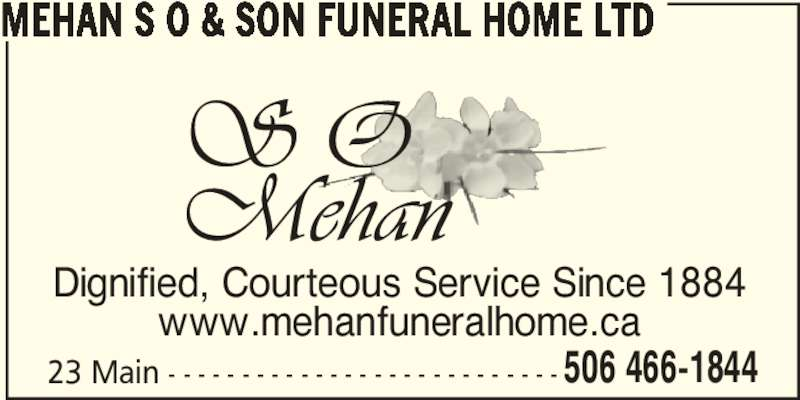Mehan S O & Son Funeral Home Ltd (506-466-1844) - Display Ad - 23 Main - - - - - - - - - - - - - - - - - - - - - - - - - - - 506 466-1844 MEHAN S O & SON FUNERAL HOME LTD  Dignified, Courteous Service Since 1884 www.mehanfuneralhome.ca