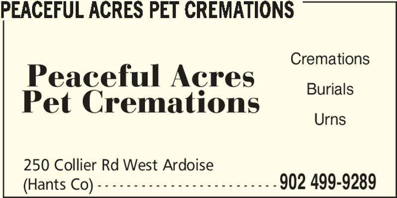 Peaceful Acres Pet Cremations (902-499-9289) - Display Ad - (Hants Co) - - - - - - - - - - - - - - - - - - - - - - - - - 250 Collier Rd West Ardoise 902 499-9289 PEACEFUL ACRES PET CREMATIONS Cremations Burials Urns