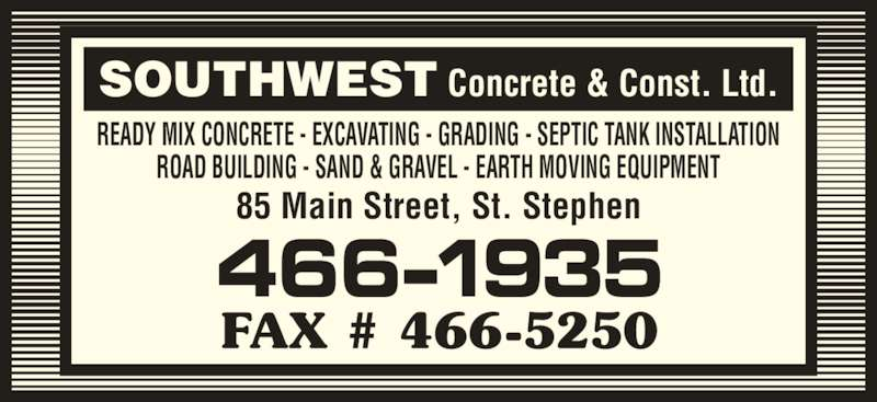 Southwest Concrete & Construction (506-466-1935) - Display Ad - SOUTHWEST Concrete & Const. Ltd. READY MIX CONCRETE - EXCAVATING - GRADING - SEPTIC TANK INSTALLATION ROAD BUILDING - SAND & GRAVEL - EARTH MOVING EQUIPMENT 85 Main Street, St. Stephen 466-1935 FAX # 466-5250
