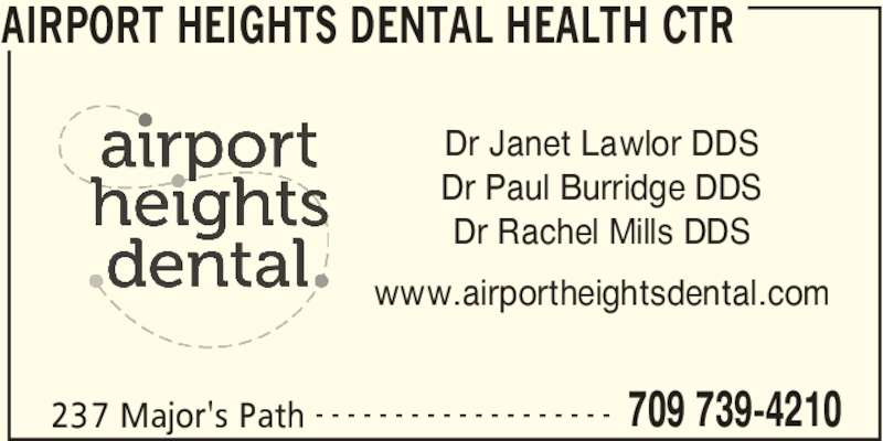 Airport Heights Dental Health Ctr (7097394210) - Display Ad - AIRPORT HEIGHTS DENTAL HEALTH CTR 237 Major's Path 709 739-4210- - - - - - - - - - - - - - - - - - - Dr Janet Lawlor DDS Dr Paul Burridge DDS Dr Rachel Mills DDS www.airportheightsdental.com