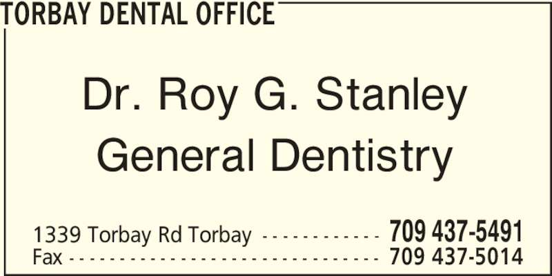 Torbay Dental Office (7094375491) - Display Ad - TORBAY DENTAL OFFICE Dr. Roy G. Stanley General Dentistry 1339 Torbay Rd Torbay - - - - - - - - - - - - 709 437-5491 Fax - - - - - - - - - - - - - - - - - - - - - - - - - - - - - - - 709 437-5014