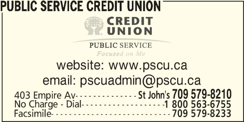 Public Service Credit Union (7095798210) - Display Ad - PUBLIC SERVICE CREDIT UNION website: www.pscu.ca 403 Empire Av- - - - - - - - - - - - - - St John's 709 579-8210 No Charge - Dial- - - - - - - - - - - - - - - - - - -1 800 563-6755 Facsimile- - - - - - - - - - - - - - - - - - - - - - - - - - - 709 579-8233