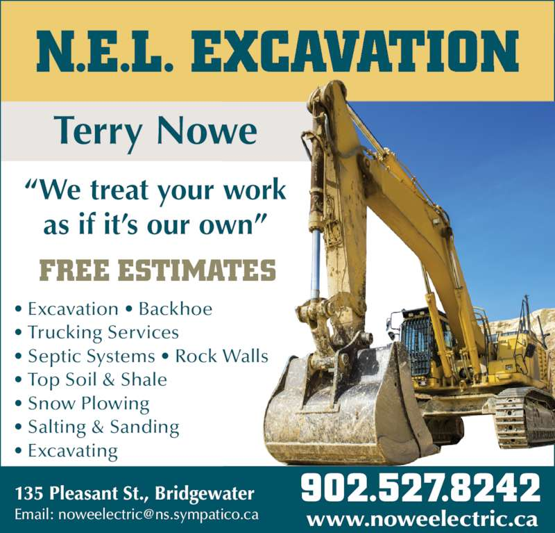"N.E.L. Excavation (902-527-8242) - Display Ad - N.E.L. EXCAVATION ""We treat your work as if it's our own"" Terry Nowe FREE ESTIMATES • Excavation • Backhoe • Trucking Services • Septic Systems • Rock Walls • Top Soil & Shale • Snow Plowing • Salting & Sanding • Excavating 902.527.8242 135 Pleasant St., Bridgewater www.noweelectric.ca N.E.L. EXCAVATION ""We treat your work as if it's our own"" Terry Nowe FREE ESTIMATES • Excavation • Backhoe • Trucking Services • Septic Systems • Rock Walls • Top Soil & Shale • Snow Plowing • Salting & Sanding • Excavating 902.527.8242 135 Pleasant St., Bridgewater www.noweelectric.ca"
