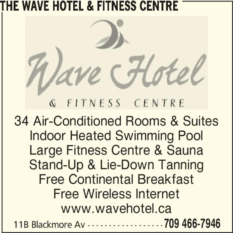 The Wave Hotel&Fitness Centre (709-466-7946) - Display Ad - 11B Blackmore Av - - - - - - - - - - - - - - - - - -709 466-7946 34 Air-Conditioned Rooms & Suites Indoor Heated Swimming Pool Large Fitness Centre & Sauna Stand-Up & Lie-Down Tanning Free Continental Breakfast Free Wireless Internet www.wavehotel.ca THE WAVE HOTEL & FITNESS CENTRE