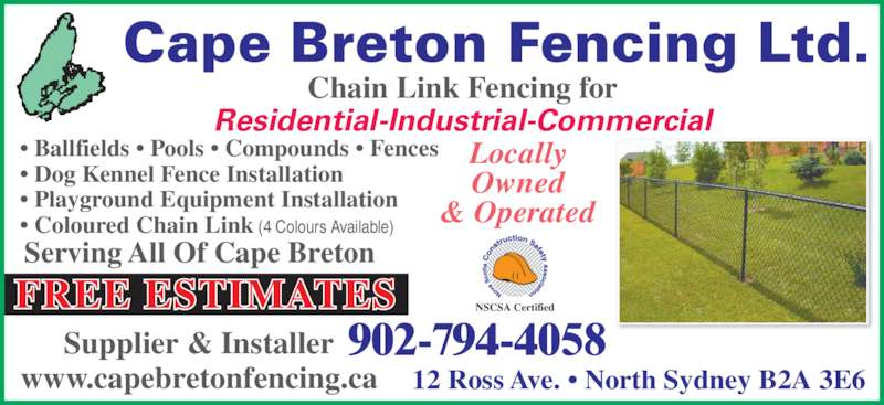 Cape Breton Fencing Ltd (9027944058) - Display Ad - Chain Link Fencing for Residential-Industrial-Commercial • Ballfields • Pools • Compounds • Fences • Dog Kennel Fence Installation • Playground Equipment Installation • Coloured Chain Link (4 Colours Available) NSCSA Certified Locally Owned & Operated 12 Ross Ave. • North Sydney B2A 3E6 902-794-4058 FREE ESTIMATES Supplier & Installer www.capebretonfencing.ca Cape Breton Fencing Ltd. Serving All Of Cape Breton