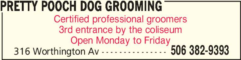 Pretty Pooch Dog Grooming (506-382-9393) - Display Ad - PRETTY POOCH DOG GROOMING 506 382-9393316 Worthington Av - - - - - - - - - - - - - - - Certified professional groomers 3rd entrance by the coliseum Open Monday to Friday