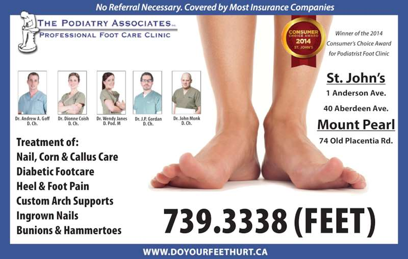 The Podiatry Associates (709-739-3338) - Display Ad - Treatment of: Nail, Corn & Callus Care Diabetic Footcare Heel & Foot Pain Custom Arch Supports Bunions & Hammertoes 739.3338 (FEET) St. John's Mount Pearl 1 Anderson Ave. 40 Aberdeen Ave. 74 Old Placentia Rd. No Referral Necessary. Covered by Most Insurance Companies WWW.DOYOURFEETHURT.CA Winner of the 2014 Consumer's Choice Award for Podiatrist Foot Clinic Dr. Andrew A. Goff D. Ch. Dr. Dionne Coish D. Ch. Dr. Wendy Janes D. Pod. M Dr. J.P. Gordan D. Ch. Dr. John Monk D. Ch. Ingrown Nails