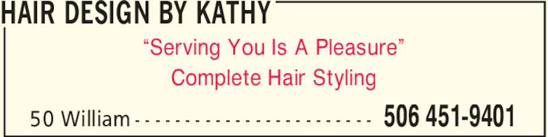 "Hair Design By Kathy (506-451-9401) - Display Ad - HAIR DESIGN BY KATHY 506 451-940150 William - - - - - - - - - - - - - - - - - - - - - - - - ""Serving You Is A Pleasure"" Complete Hair Styling"