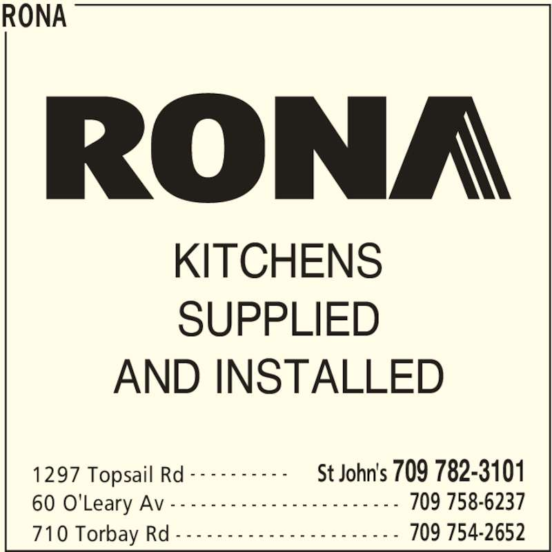Rona (709-782-3101) - Display Ad - RONA 1297 Topsail Rd St John's 709 782-3101- - - - - - - - - - 60 O'Leary Av 709 758-6237- - - - - - - - - - - - - - - - - - - - - - - 710 Torbay Rd 709 754-2652- - - - - - - - - - - - - - - - - - - - - - KITCHENS SUPPLIED AND INSTALLED