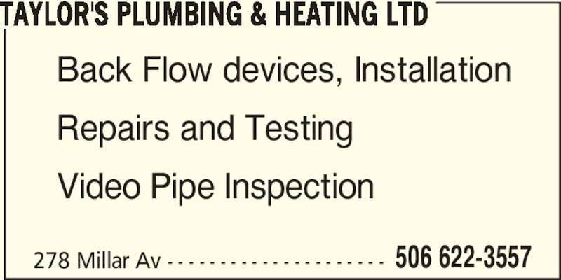 Taylor's Plumbing & Heating Ltd (506-622-3557) - Display Ad - 506 622-3557 TAYLOR'S PLUMBING & HEATING LTD Back Flow devices, Installation Repairs and Testing Video Pipe Inspection 278 Millar Av - - - - - - - - - - - - - - - - - - - - -