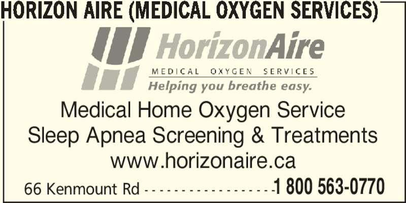 Horizon Aire (709-368-7600) - Display Ad - 1 800 563-0770 HORIZON AIRE (MEDICAL OXYGEN SERVICES) Medical Home Oxygen Service Sleep Apnea Screening & Treatments www.horizonaire.ca 66 Kenmount Rd - - - - - - - - - - - - - - - - - -