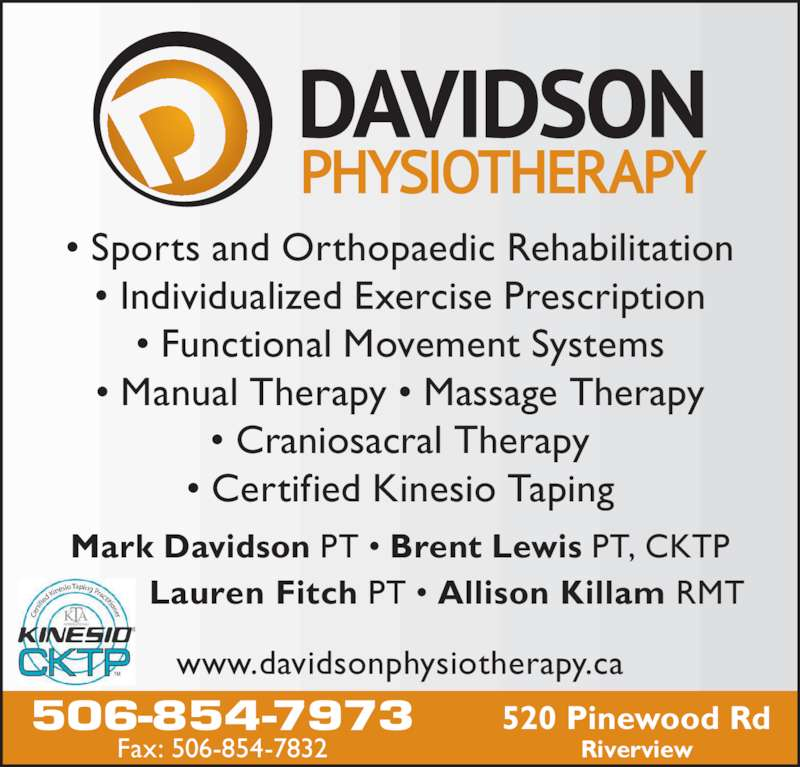 Davidson Physiotherapy P C Ltd (506-854-7973) - Display Ad - Mark Davidson PT •  Lauren Fitch PT • Allison Killam RMT Brent Lewis PT, CKTP • Sports and Orthopaedic Rehabilitation • Individualized Exercise Prescription • Functional Movement Systems • Manual Therapy • Massage Therapy • Craniosacral Therapy • Certified Kinesio Taping www.davidsonphysiotherapy.ca 506-854-7973 Fax: 506-854-7832 520 Pinewood Rd Riverview