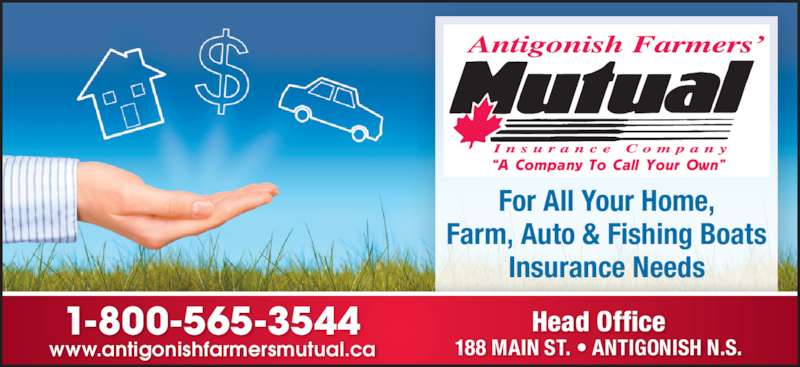 "Antigonish Farmers' Mutual Insurance Co (902-863-3544) - Display Ad - 188 MAIN ST. • ANTIGONISH N.S.www.antigonishfarmersmutual.ca 1-800-565-3544 For All Your Home, Farm, Auto & Fishing Boats Insurance Needs ""A Company To Call Your Own"" Head Office"