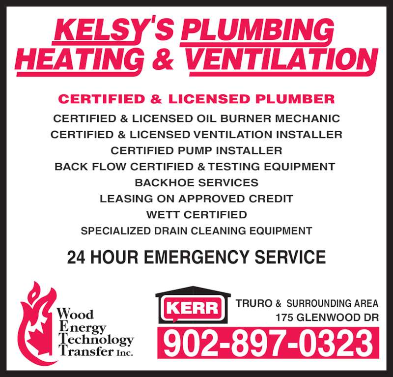 Kelsy's Plumbing Heating & Ventilation (902-897-0323) - Display Ad - 902-897-0323 TRURO &  SURROUNDING AREA 175 GLENWOOD DR CERTIFIED & LICENSED OIL BURNER MECHANIC CERTIFIED & LICENSED VENTILATION INSTALLER CERTIFIED PUMP INSTALLER BACK FLOW CERTIFIED & TESTING EQUIPMENT  BACKHOE SERVICES LEASING ON APPROVED CREDIT WETT CERTIFIED SPECIALIZED DRAIN CLEANING EQUIPMENT