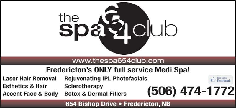 The Spa 654 Club (5064741772) - Display Ad - Fredericton's ONLY full service Medi Spa! 654 Bishop Drive • Fredericton, NB (506) 474-1772 Laser Hair Removal Esthetics & Hair Accent Face & Body Rejuvenating IPL Photofacials Sclerotherapy Botox & Dermal Fillers