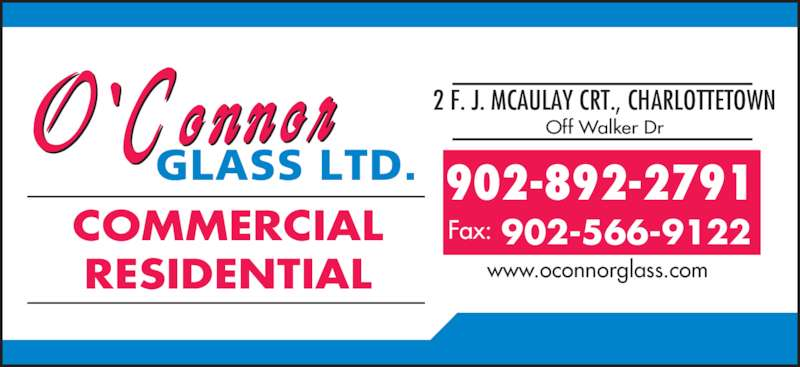 O'Connor Glass Ltd (902-892-2791) - Display Ad - 902-892-2791 Fax: 902-566-9122 COMMERCIAL RESIDENTIAL www.oconnorglass.com 2 F. J. MCAULAY CRT., CHARLOTTETOWN Off Walker Dr