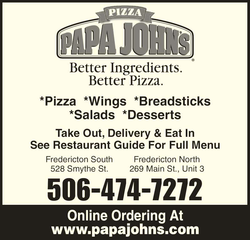 Papa John's Pizza (5064747272) - Display Ad - *Salads  *Desserts Take Out, Delivery & Eat In See Restaurant Guide For Full Menu Fredericton South 528 Smythe St. Fredericton North 269 Main St., Unit 3 506-474-7272 *Pizza  *Wings  *Breadsticks Online Ordering At www.papajohns.com