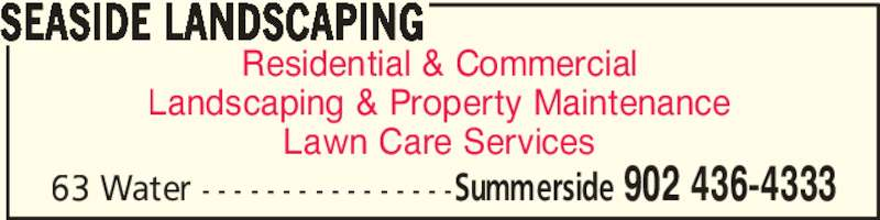 Seaside Landscaping (902-436-4333) - Display Ad - Landscaping & Property Maintenance Lawn Care Services SEASIDE LANDSCAPING Summerside 902 436-433363 Water - - - - - - - - - - - - - - - - Residential & Commercial Landscaping & Property Maintenance Residential & Commercial Lawn Care Services Summerside 902 436-433363 Water - - - - - - - - - - - - - - - - SEASIDE LANDSCAPING