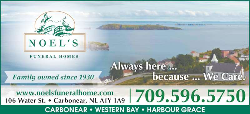 Noel's Funeral Homes Ltd (709-596-5750) - Display Ad - 709.596.5750www.noelsfuneralhome.com106 Water St. • Carbonear, NL A1Y 1A9 CARBONEAR • WESTERN BAY • HARBOUR GRACE Always here ... because ... We Care.Family owned since 1930