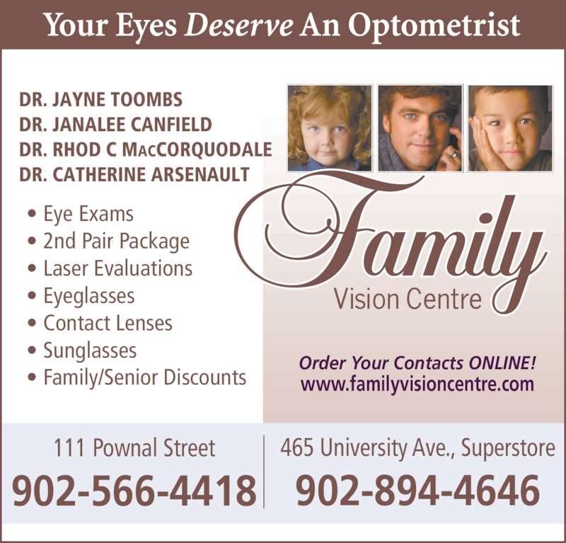 Family Vision Centre (902-566-4418) - Display Ad - 111 Pownal Street 902-566-4418 465 University Ave., Superstore 902-894-4646 Order Your Contacts ONLINE! www.familyvisioncentre.com DR. JAYNE TOOMBS DR. JANALEE CANFIELD DR. RHOD C MACCORQUODALE DR. CATHERINE ARSENAULT • Eye Exams • 2nd Pair Package • Laser Evaluations • Eyeglasses • Contact Lenses • Sunglasses • Family/Senior Discounts