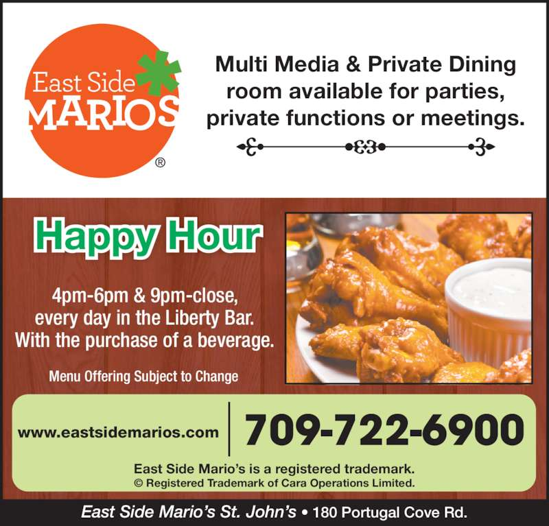 East Side Mario's (709-722-6900) - Annonce illustrée======= - every day in the Liberty Bar. With the purchase of a beverage. Multi Media & Private Dining room available for parties, private functions or meetings. East Side Mario's St. John's • 180 Portugal Cove Rd. East Side Mario's is a registered trademark. © Registered Trademark of Cara Operations Limited. 709-722-6900www.eastsidemarios.com Menu Offering Subject to Change Happy Hour 4pm-6pm & 9pm-close,