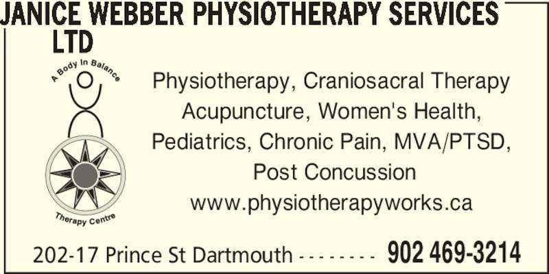 Janice Webber Physiotherapy Services (902-469-3214) - Display Ad - 202-17 Prince St Dartmouth - - - - - - - - 902 469-3214 JANICE WEBBER PHYSIOTHERAPY SERVICES        LTD Physiotherapy, Craniosacral Therapy  Acupuncture, Women's Health,  Pediatrics, Chronic Pain, MVA/PTSD,  Post Concussion www.physiotherapyworks.ca