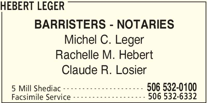 Hebert Leger (5065320100) - Display Ad - HEBERT LEGER 5 Mill Shediac 506 532-0100- - - - - - - - - - - - - - - - - - - - - Facsimile Service 506 532-6332- - - - - - - - - - - - - - - - - - - BARRISTERS - NOTARIES Michel C. Leger Rachelle M. Hebert Claude R. Losier