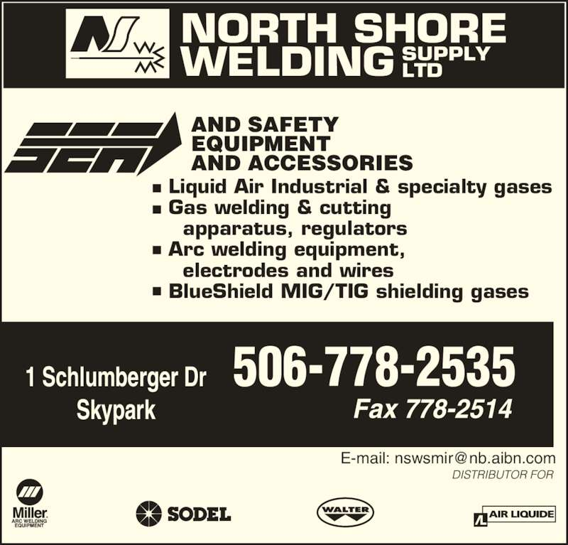North Shore Welding Supply Ltd (506-778-2535) - Display Ad - NORTH SHORE WELDING SUPPLYLTD Liquid Air Industrial & specialty gases Gas welding & cutting   apparatus, regulators Arc welding equipment,   electrodes and wires BlueShield MIG/TIG shielding gases Fax 778-2514 1 Schlumberger Dr Skypark 506-778-2535