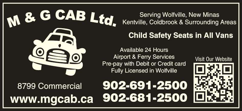 M & G Cab Ltd (902-691-2500) - Display Ad - Serving Wolfville, New Minas Kentville, Coldbrook & Surrounding Areas 902-691-2500 902-681-2500www.mgcab.ca 8799 Commercial Visit Our Website Child Safety Seats in All Vans Available 24 Hours Airport & Ferry Services Pre-pay with Debit or Credit card Fully Licensed in Wolfville