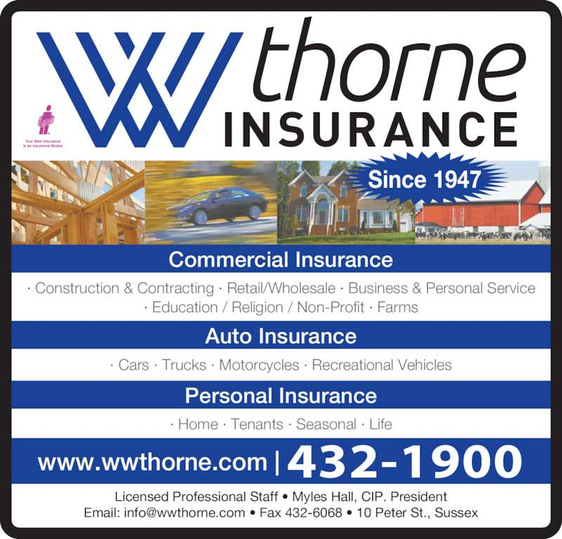 Thorne W W Insurance Ltd (5064321900) - Display Ad - Since 1947 Commercial Insurance · Construction & Contracting · Retail/Wholesale · Business & Personal Service · Education / Religion / Non-Profit · Farms Auto Insurance · Cars · Trucks · Motorcycles · Recreational Vehicles Personal Insurance · Home · Tenants · Seasonal · Life Licensed Professional Staff • Myles Hall, CIP. President www.wwthorne.com | 432-1900