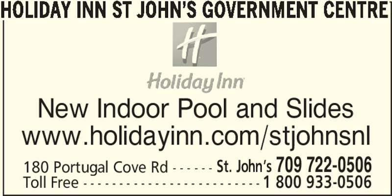 Holiday Inn St John's Government Center Hotel (709-722-0506) - Annonce illustrée======= - HOLIDAY INN ST JOHN'S GOVERNMENT CENTRE New Indoor Pool and Slides www.holidayinn.com/stjohnsnl 180 Portugal Cove Rd - - - - - - St. John's 709 722-0506 Toll Free - - - - - - - - - - - - - - - - - - - - - - - - - 1 800 933-0506
