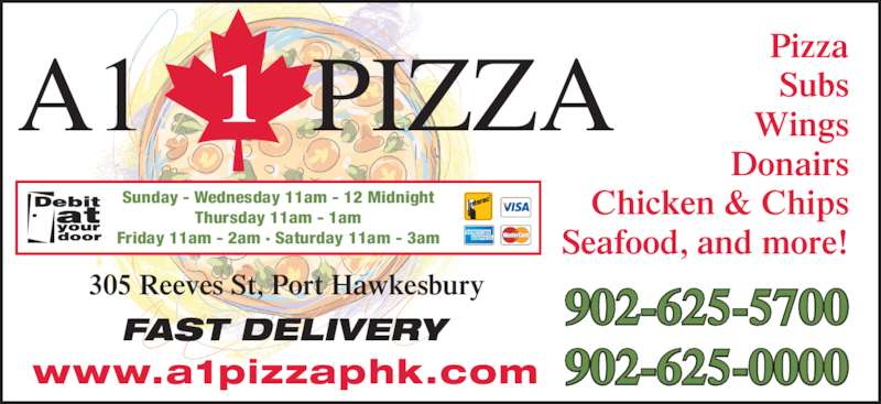 A1 Pizza (902-625-0000) - Annonce illustrée======= - Pizza Subs Wings Donairs Chicken & Chips Seafood, and more! FAST DELIVERY 305 Reeves St, Port Hawkesbury 902-625-5700 902-625-0000 Sunday - Wednesday 11am - 12 Midnight Thursday 11am - 1am Friday 11am - 2am · Saturday 11am - 3am www.a1pizzaphk.com A1 PIZZA