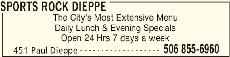 Sports Rock Dieppe (5068556960) - Display Ad - SPORTS ROCK DIEPPE 451 Paul Dieppe 506 855-6960- - - - - - - - - - - - - - - - - - - The City's Most Extensive Menu Daily Lunch & Evening Specials Open 24 Hrs 7 days a week